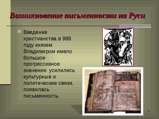 Возникновение письменности на Руси Введение христианства в 988 году князем Владимиром имело большое прогрессивное значение: усилились культурные и политические связи, появилась письменность.