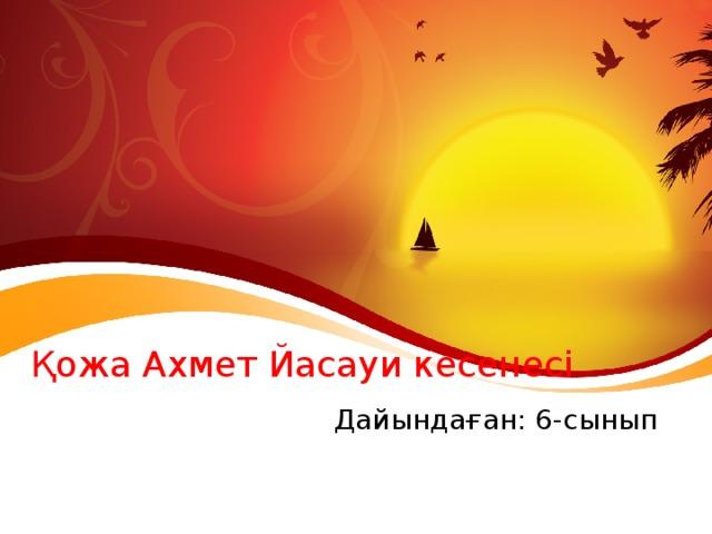 Қожа Ахмет Йасауи кесенесі Дайындаған: 6-сынып