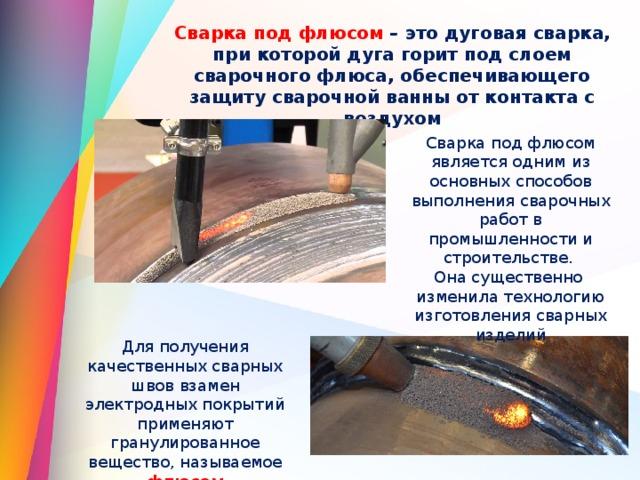 Сварка под флюсом – это дуговая сварка, при которой дуга горит под слоем сварочного флюса, обеспечивающего защиту сварочной ванны от контакта с воздухом Сварка под флюсом является одним из основных способов выполнения сварочных работ в промышленности и строительстве. Она существенно изменила технологию изготовления сварных изделий Для получения качественных сварных швов взамен электродных покрытий применяют гранулированное вещество, называемое флюсом