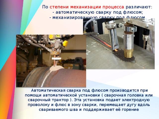 По степени механизации процесса различают:  - автоматическую сварку под флюсом;  - механизированную сварку под флюсом.  Автоматическая сварка под флюсом производится при помощи автоматической установки ( сварочная головка или сварочный трактор ). Эта установка подает электродную проволоку и флюс в зону сварки, перемещает дугу вдоль свариваемого шва и поддерживает её горение