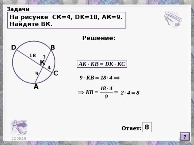 Задачи На рисунке СК=4, DK =18, АК=9. Найдите ВК. Решение: D В 18 ? К 4 С 9 А 8 Ответ: ?  22.09.18