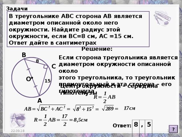 Задачи В треугольнике АВС сторона АВ является диаметром описанной около него окружности. Найдите радиус этой окружности, если ВС=8 см, АС =15 см. Ответ дайте в сантиметрах Решение: В Если сторона треугольника является диаметром окружности описанной около этого треугольника, то треугольник прямоугольный и эта сторона – его гипотенуза 8 С О 15 Центр окружности – середина гипотенузы А 8 , 5 Ответ: ?  22.09.18