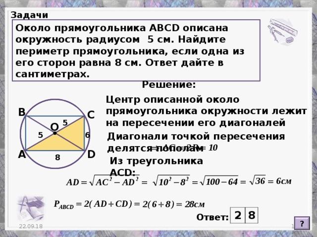 Задачи Около прямоугольника АВС D описана окружность радиусом 5 см. Найдите периметр прямоугольника, если одна из его сторон равна 8 см. Ответ дайте в сантиметрах. Решение: Центр описанной около прямоугольника окружности лежит на пересечении его диагоналей В С 5 О 6 Диагонали точкой пересечения делятся пополам 5 А D 8 Из треугольника ACD : 2 8 Ответ: ?  22.09.18