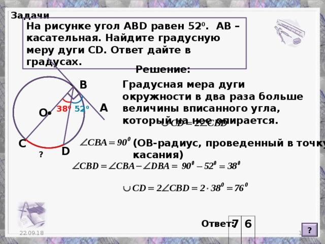 Задачи На рисунке угол АВ D равен 52 0 . АВ – касательная. Найдите градусную меру дуги С D. Ответ дайте в градусах. Решение: В Градусная мера дуги окружности в два раза больше величины вписанного угла, который на нее опирается. А 38 0 52 0 O (ОВ-радиус, проведенный в точку касания) С D ? Ответ: 7 6 ?  22.09.18