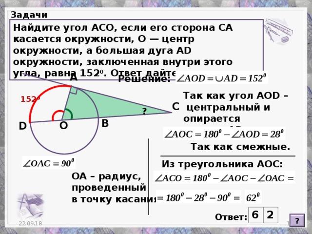 Задачи Найдите угол ACO, если его сторона CA касается окружности, O— центр окружности, а большая дуга AD окружности, заключенная внутри этого угла, равна 152 0 . Ответ дайте в градусах. А Решение: Так как угол АО D –  центральный и опирается на дугу AD . 152 0 C ? В О D Так как смежные. Из треугольника АОС: ОА – радиус, проведенный в точку касания. 6 2 Ответ: ? 22.09.18