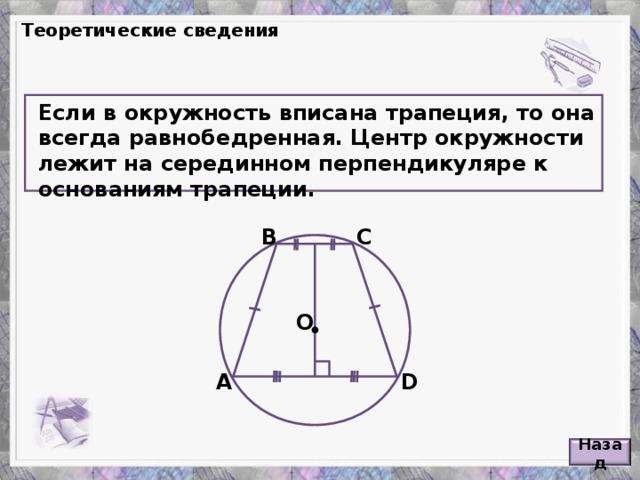 Теоретические сведения Если в окружность вписана трапеция, то она всегда равнобедренная. Центр окружности лежит на серединном перпендикуляре к основаниям трапеции.  В С O А D Назад