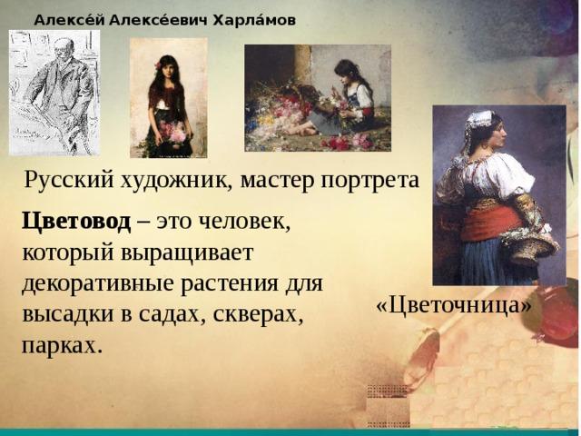 Алексе́й  Алексе́евич  Харла́мов  Русский художник, мастер портрета Цветовод – это человек, который выращивает декоративные растения для высадки в садах, скверах, парках. «Цветочница»