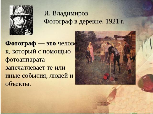 И. Владимиров Фотограф в деревне. 1921 г. Фотограф — это человек, который с помощью фотоаппарата запечатлевает те или иные события, людей и объекты.