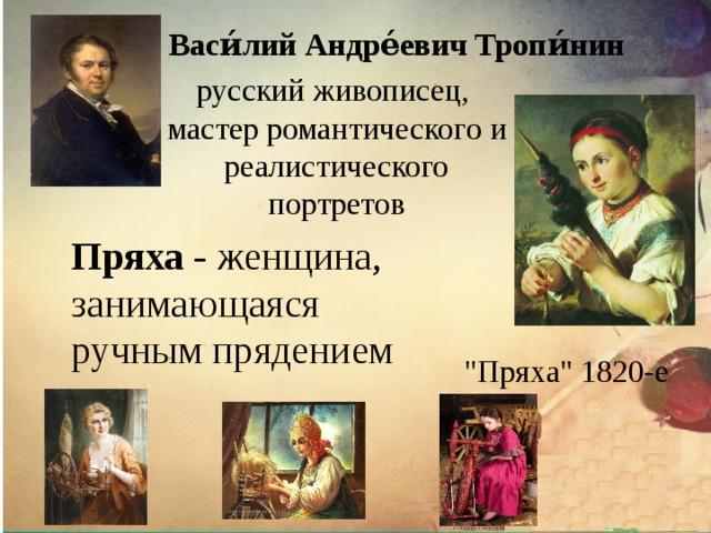 Васи́лий  Андре́евич  Тропи́нин русский живописец, мастер романтического и реалистического портретов Пряха - женщина, занимающаяся ручным прядением