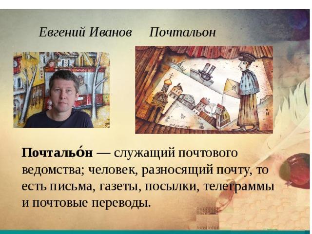 Евгений Иванов Почтальон Почтальо́н — служащий почтового ведомства; человек, разносящий почту, то есть письма, газеты, посылки, телеграммы и почтовые переводы.