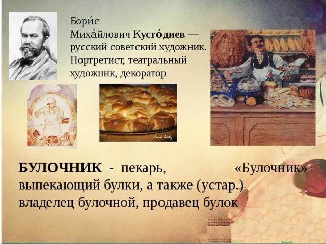 Бори́с Миха́йлович Кусто́диев — русский советский художник. Портретист, театральный художник, декоратор  «Булочник» БУЛОЧНИК  - пекарь, выпекающий булки, а также (устар.) владелец булочной, продавец булок