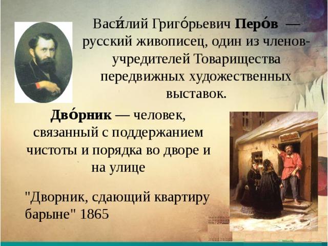 Васи́лий Григо́рьевич Перо́в  — русский живописец, один из членов-учредителей Товарищества передвижных художественных выставок. Дво́рник — человек, связанный с поддержанием чистоты и порядка во дворе и на улице
