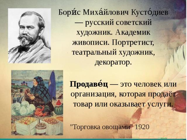 Бори́с Миха́йлович Кусто́диев — русский советский художник. Академик живописи. Портретист, театральный художник, декоратор. Продаве́ц — это человек или организация, которая продаёт товар или оказывает услуги.