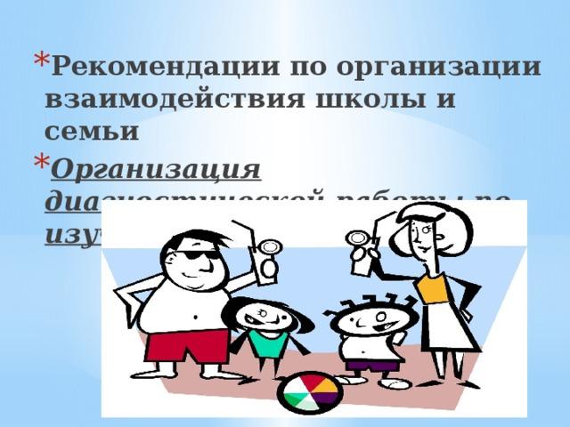 Рекомендации по организации взаимодействия школы и семьи Организация диагностической работы по изучению семьи.