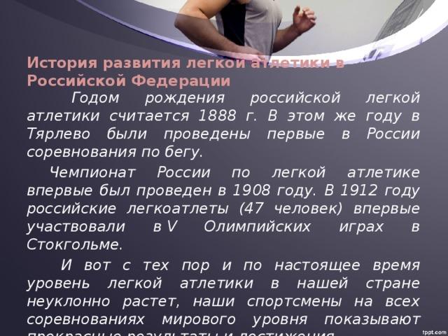 История развития легкой атлетики в Российской Федерации   Годом рождения российской легкой атлетики считается 1888 г. В этом же году в Тярлево были проведены первые в России соревнования по бегу.  Чемпионат России по легкой атлетике впервые был проведен в 1908 году. В 1912 году российские легкоатлеты (47 человек) впервые участвовали вV Олимпийских играх в Стокгольме.   И вот с тех пор и по настоящее время уровень легкой атлетики в нашей стране неуклонно растет, наши спортсмены на всех соревнованиях мирового уровня показывают прекрасные результаты и достижения.