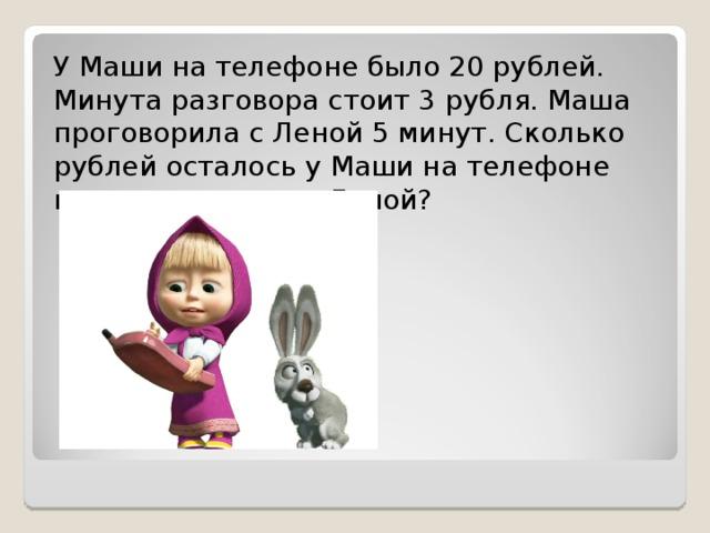 У Маши на телефоне было 20 рублей. Минута разговора стоит 3 рубля. Маша проговорила с Леной 5 минут. Сколько рублей осталось у Маши на телефоне после разговора с Леной?