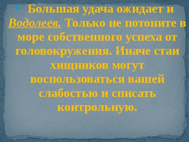 Большая удача ожидает и Водолеев.