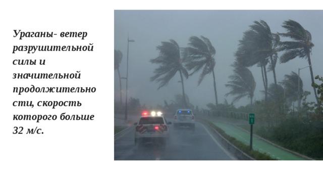 Ураганы- ветер разрушительной силы и значительной продолжительности, скорость которого больше 32 м/с.