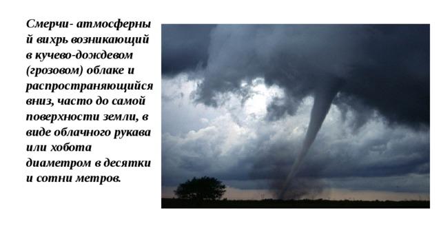 Смерчи- атмосферный вихрь возникающий вкучево-дождевом (грозовом) облаке и распространяющийся вниз, часто до самой поверхности земли, в виде облачного рукава или хобота диаметром в десятки и сотни метров.