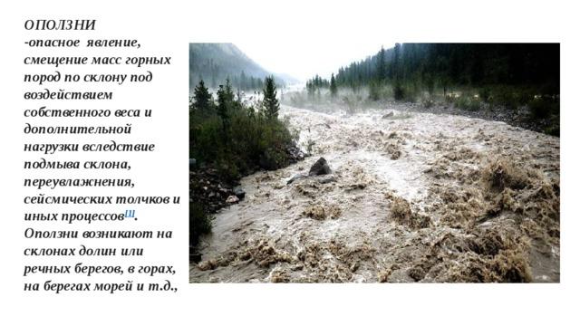 ОПОЛЗНИ -опасноеявление, смещение масс горных пород по склону под воздействием собственного веса и дополнительной нагрузки вследствие подмыва склона, переувлажнения, сейсмических толчков и иных процессов [1] . Оползни возникают на склонах долин или речных берегов, в горах, на берегах морей и т.д.,