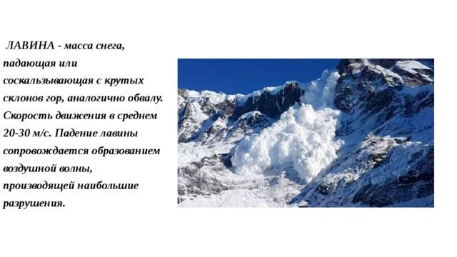ЛАВИНА - масса снега, падающая или соскальзывающая с крутых склонов гор, аналогично обвалу. Скорость движения в среднем 20-30 м/с. Падение лавины сопровождается образованием воздушной волны, производящей наибольшие разрушения.
