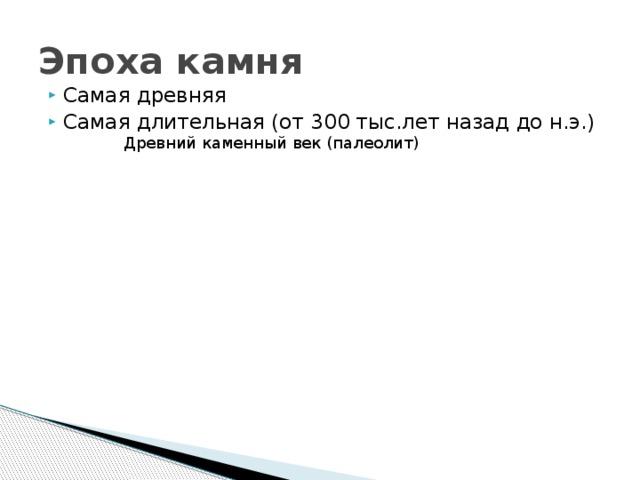 Эпоха камня Самая древняя Самая длительная (от 300 тыс.лет назад до н.э.) Древний каменный век (палеолит) Средний каменный век (мезолит) Эпоха камня Новый каменный век (неолит)
