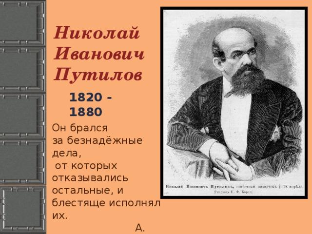 Николай Иванович Путилов 1820 - 1880 Он брался за безнадёжные дела,  от которых отказывались остальные, и блестяще исполнял их.  А. Корин