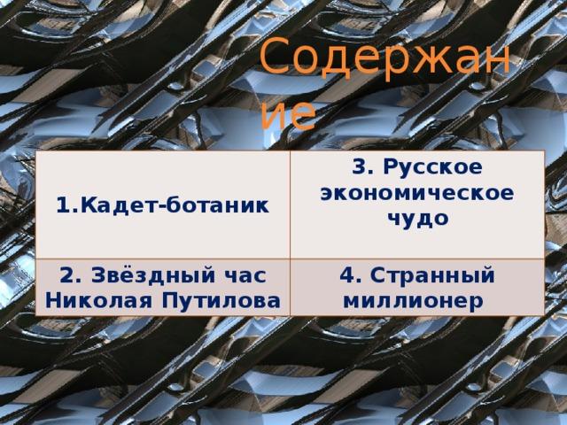 Содержание Кадет-ботаник 3. Русское экономическое чудо 2. Звёздный час Николая Путилова  4. Странный миллионер