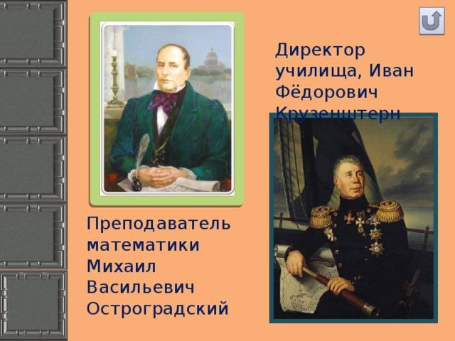 Директор училища, Иван Фёдорович Крузенштерн Преподаватель математики Михаил Васильевич Остроградский