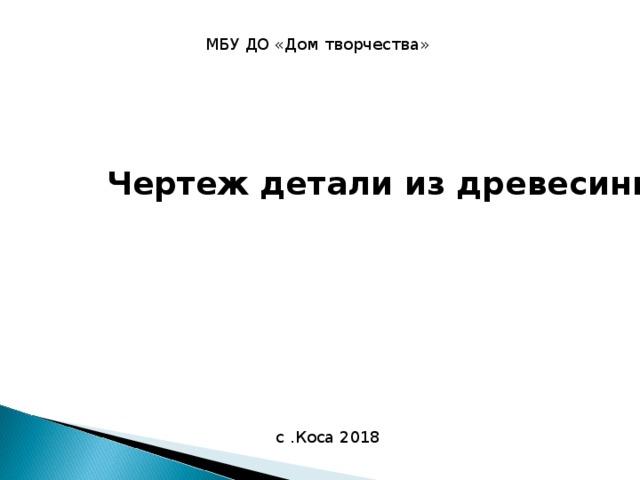 МБУ ДО «Дом творчества» Чертеж детали из древесины с .Коса 2018