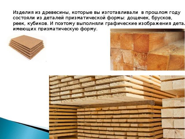 Изделия из древесины, которые вы изготавливали в прошлом году состояли из деталей призматической формы: дощечек, брусков, реек, кубиков. И поэтому выполняли графические изображения деталей имеющих призматическую форму.