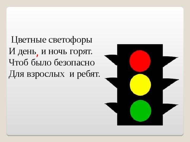 Цветные светофоры И день и ночь горят. Чтоб было безопасно Для взрослых и ребят. ,