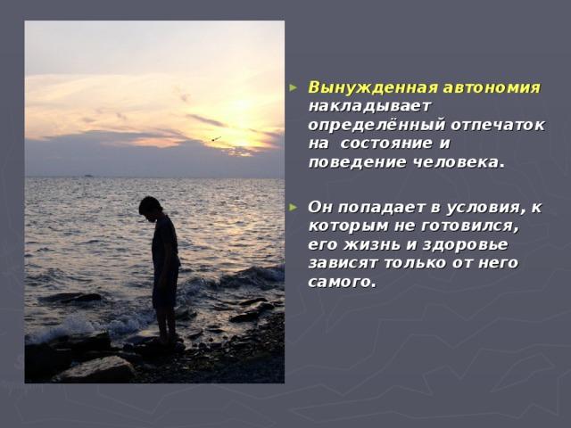 Вынужденная автономия накладывает определённый отпечаток на состояние и поведение человека.  Он попадает в условия, к которым не готовился, его жизнь и здоровье зависят только от него самого.