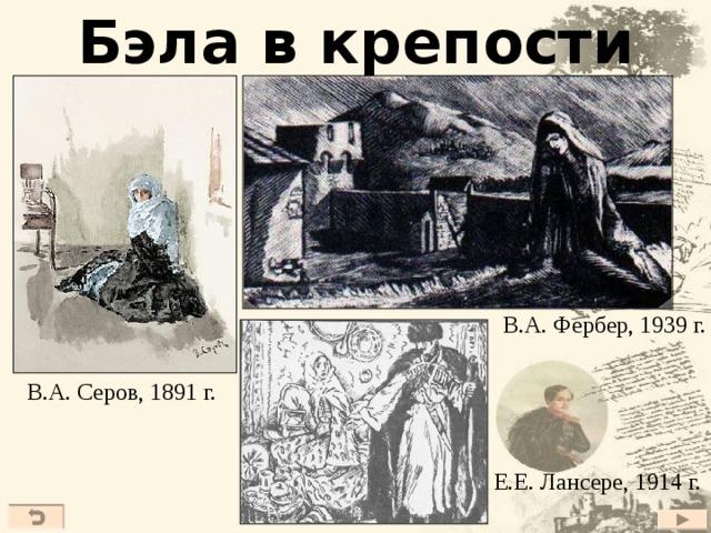 Бэла в крепости В.А. Фербер, 1939 г. В.А. Серов, 1891 г. Е.Е. Лансере, 1914 г. 18