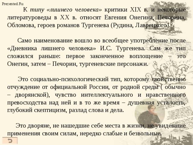 К типу «лишнего человека» критики XIX в. и некоторые литературоведы в ХХ в. относят Евгения Онегина, Печорина, Обломова, героев романов Тургенева (Рудина, Лаврецкого).  Само наименование вошло во всеобщее употребление после «Дневника лишнего человека» И.С. Тургенева. Сам же тип сложился раньше: первое законченное воплощение – это Онегин, затем – Печорин, тургеневские персонажи.  Это социально-психологический тип, которому свойственно отчуждение от официальной России, от родной среды ( обычно – дворянской), чувство интеллектуального и нравственного превосходства над ней и в то же время – душевная усталость, глубокий скептицизм, разлад слова и дела.  Это дворяне, не нашедшие себе места в жизни, не увидевшие применения своим силам, нередко слабые и безвольные. Prezented.Ru 34