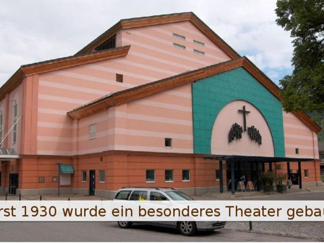 Erst 1930 wurde ein besonderes Theater gebaut