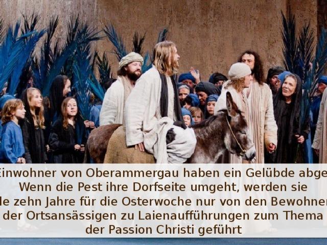 Die Einwohner von Oberammergau haben ein Gelübde abgelegt: Wenn die Pest ihre Dorfseite umgeht, werden sie alle zehn Jahre für die Osterwoche nur von den Bewohnern der Ortsansässigen zu Laienaufführungen zum Thema der Passion Christi geführt