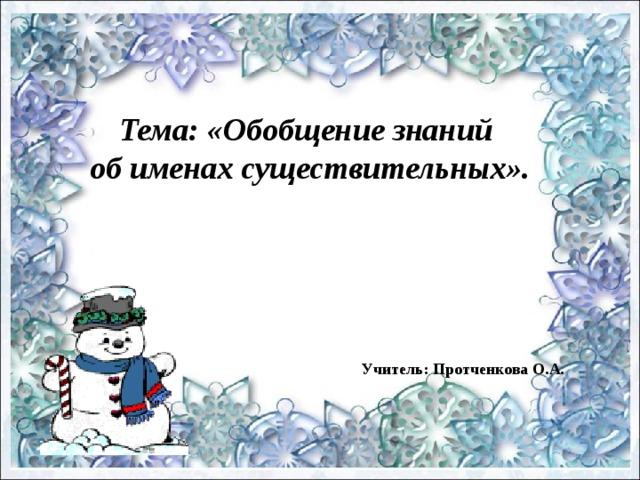 Тема: «Обобщение знаний об именах существительных». Учитель: Протченкова О.А.