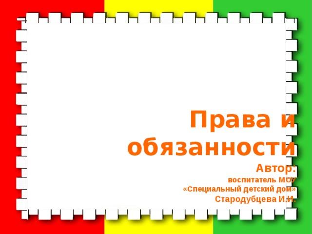 Права и обязанности  Автор:  воспитатель МОУ  «Специальный детский дом»  Стародубцева И.И.