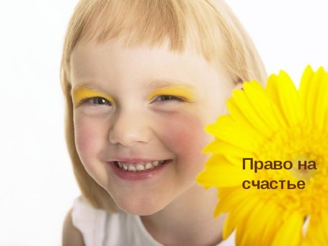 Право на заботу Право на имя Право на учёбу Право на имущество Право на счастье
