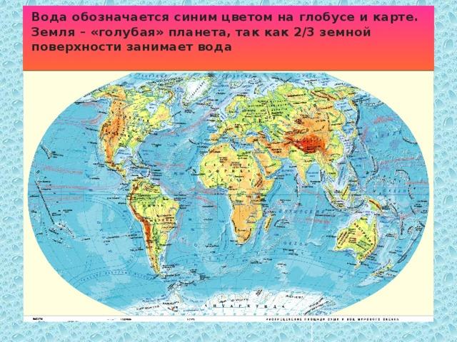 Вода обозначается синим цветом на глобусе и карте. Земля – «голубая» планета, так как 2/3 земной поверхности занимает вода