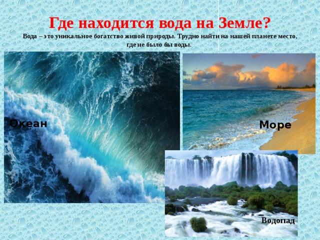 Водопад Где находится вода на Земле?  Вода – это уникальное богатство живой природы. Трудно найти на нашей планете место, где не было бы воды.  . Океан Море