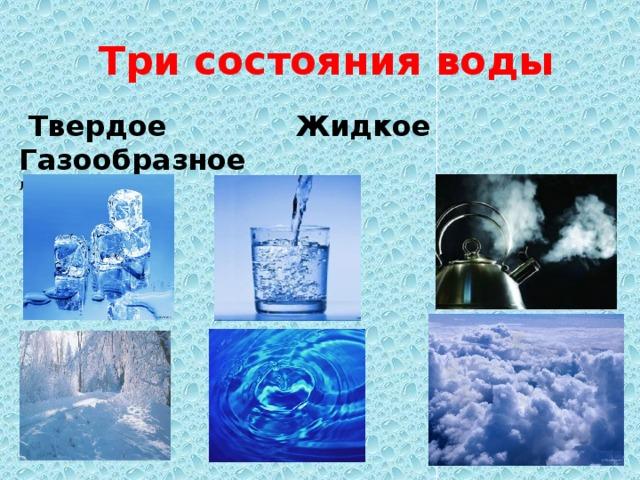 Три состояния воды  Твердое  Жидкое  Газообразное Лед, снег, град. Вода Пар