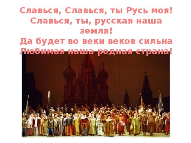 Славься, Славься, ты Русь моя! Славься, ты, русская наша земля! Да будет во веки веков сильна Любимая наша родная страна!