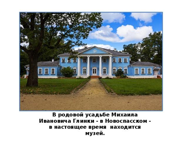 В родовой усадьбе Михаила Ивановича Глинки - в Новоспасском - в настоящее время находится музей.