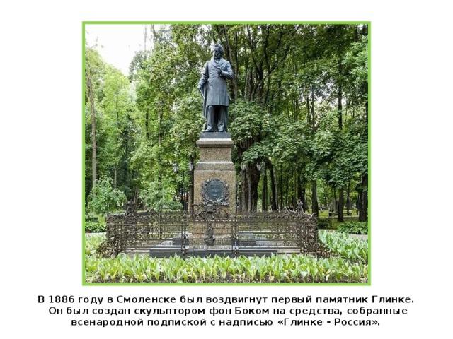 В 1886 году в Смоленске был воздвигнут первый памятник Глинке.  Он был создан скульптором фон Боком на средства, собранные всенародной подпиской с надписью «Глинке - Россия».