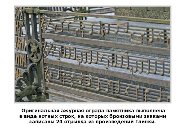 Оригинальная ажурная ограда памятника выполнена в виде нотных строк, на которых бронзовыми знаками записаны 24 отрывка из произведений Глинки.