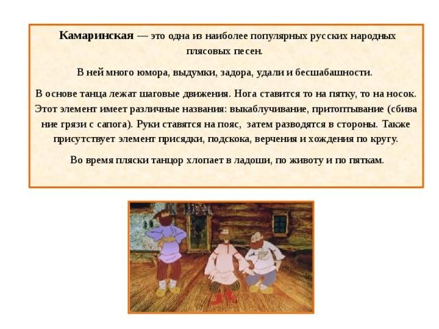 Камаринская — это одна из наиболее популярных русских народных плясовых песен. В ней много юмора, выдумки, задора, удали и бесшабашности. В основе танца лежат шаговые движения. Нога ставится то на пятку, то на носок. Этот элемент имеет различные названия: выкаблучивание, притоптывание (сбивание грязи с сапога). Руки ставятся на пояс, затем разводятся в стороны. Также присутствует элемент присядки, подскока, верчения и хождения по кругу.  Во время пляски танцор хлопает в ладоши, по животу и по пяткам.