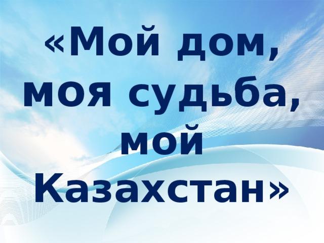 «Мой дом, моя судьба, мой Казахстан»