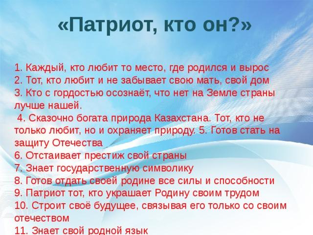 «Патриот, кто он?»   1. Каждый, кто любит то место, где родился и вырос  2. Тот, кто любит и не забывает свою мать, свой дом  3. Кто с гордостью осознаёт, что нет на Земле страны лучше нашей.  4. Сказочно богата природа Казахстана. Тот, кто не только любит, но и охраняет природу.5. Готов стать на защиту Отечества  6. Отстаивает престиж свой страны  7. Знает государственную символику  8. Готов отдать своей родине все силы и способности  9. Патриот тот, кто украшает Родину своим трудом  10. Строит своё будущее, связывая его только со своим отечеством  11. Знает свой родной язык